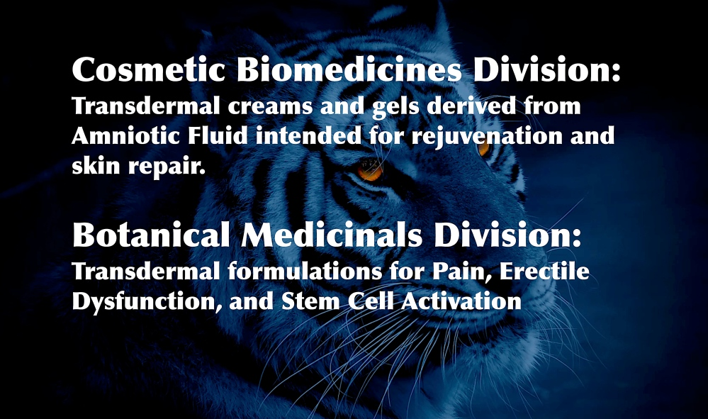 Bengal Bioscience, an Alternative Medicine Company, Cosmetic Biomedicines Division: Transdermal creams and gels derived from Amniotic Fluid intended for rejuvenation and skin repair. Botanical Medicinals Division: Transdermal formulations for Pain, Erectile Dysfunction, and Stem Cell Activation